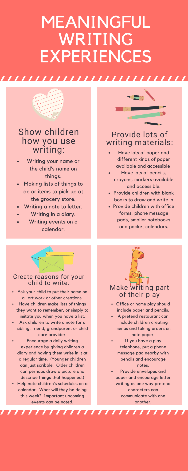 meaningful writing experiences. Show children how you use writing:   Writing your name or the child's name on things. Making lists of things to do or items to pick up at the grocery store. Writing a note to letter. Writing in a diary. Writing events on a calendar.   Provide lots of writing materials:   Have lots of paper and different kinds of paper available and accessible (for example, in the child's room and in a play area). Have lots of pencils, crayons, markers available and accessible. Provide children with blank books to draw and write in. Provide children with office forms, phone message pads, smaller notebooks and pocket calendars.   Create reasons for your child to write: Of course younger children won't be able to actually write.  The point is to ask them to try, help them if they ask (but don't do it for them), encourage them to pretend to write (just like Mommy or daddy does) and praise any effort.  Here are some specific suggestions:   Ask your child to put their name on all art work or other creations. Have children make lists of things they want to remember, or simply to imitate you when you have a list. Ask children to write a note for a sibling, friend, grandparent or child care provider. Encourage a daily writing experience by giving children a diary and having them write in it at a regular time.  (Younger children can just scribble.  Older children can perhaps draw a picture and describe things that happened.) Help note children's schedules on a calendar.  What will they be doing this week?  Important upcoming events can be noted.   Make writing part of their play Children love to pretend.  Add a writing element to pretend play, such as:   Office or home play should include paper and pencils. A pretend restaurant can include children creating menus and taking orders on note paper. If you have a play telephone, put a phone message pad nearby with pencils and encourage notes. Provide envelopes and paper and encourage letter writing as one way pretend characters can communicate with one another.